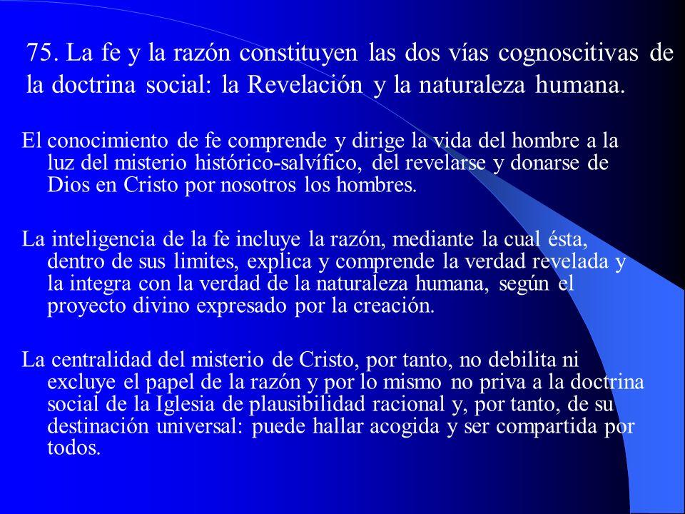 75. La fe y la razón constituyen las dos vías cognoscitivas de la doctrina social: la Revelación y la naturaleza humana.