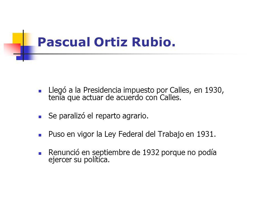 Pascual Ortiz Rubio.Llegó a la Presidencia impuesto por Calles, en 1930, tenía que actuar de acuerdo con Calles.