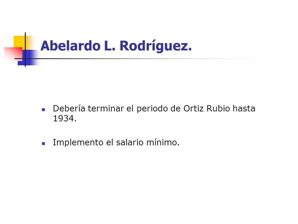 Abelardo L.Rodríguez.Debería terminar el periodo de Ortiz Rubio hasta 1934.