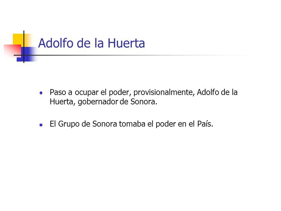 Adolfo de la Huerta Paso a ocupar el poder, provisionalmente, Adolfo de la Huerta, gobernador de Sonora.