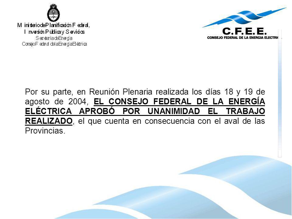 Por su parte, en Reunión Plenaria realizada los días 18 y 19 de agosto de 2004, EL CONSEJO FEDERAL DE LA ENERGÍA ELÉCTRICA APROBÓ POR UNANIMIDAD EL TRABAJO REALIZADO, el que cuenta en consecuencia con el aval de las Provincias.