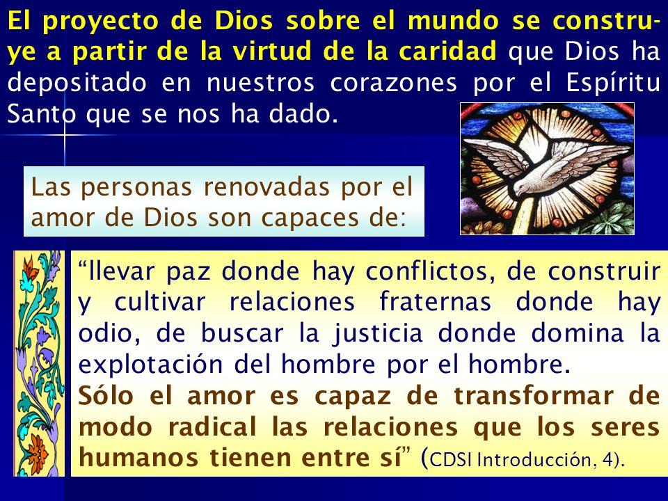 El proyecto de Dios sobre el mundo se constru-ye a partir de la virtud de la caridad que Dios ha depositado en nuestros corazones por el Espíritu Santo que se nos ha dado.