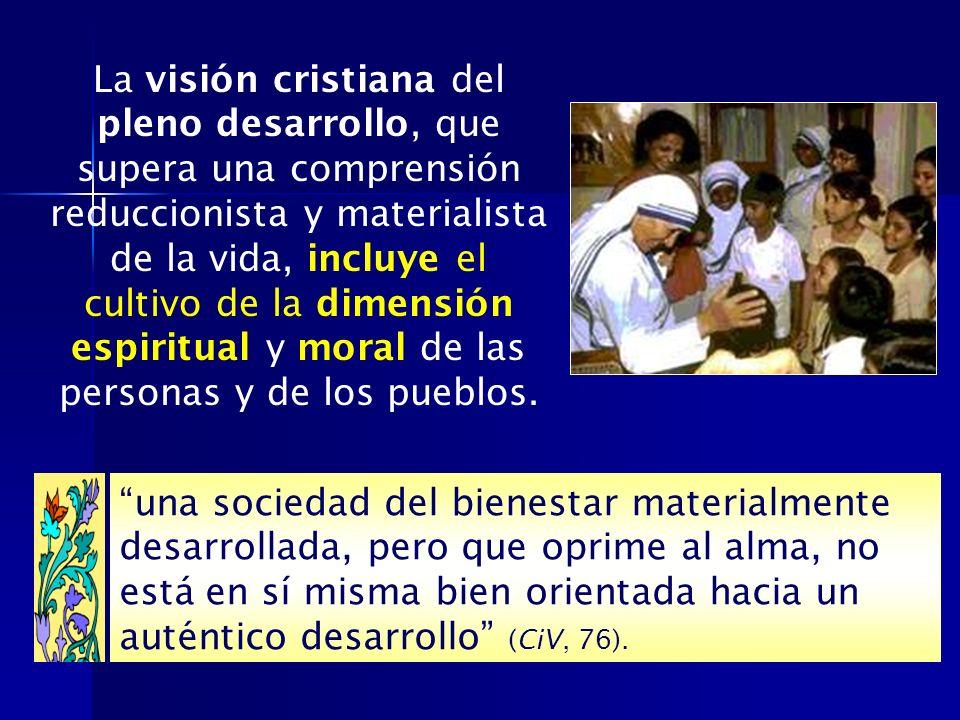 La visión cristiana del pleno desarrollo, que supera una comprensión reduccionista y materialista de la vida, incluye el cultivo de la dimensión espiritual y moral de las personas y de los pueblos.