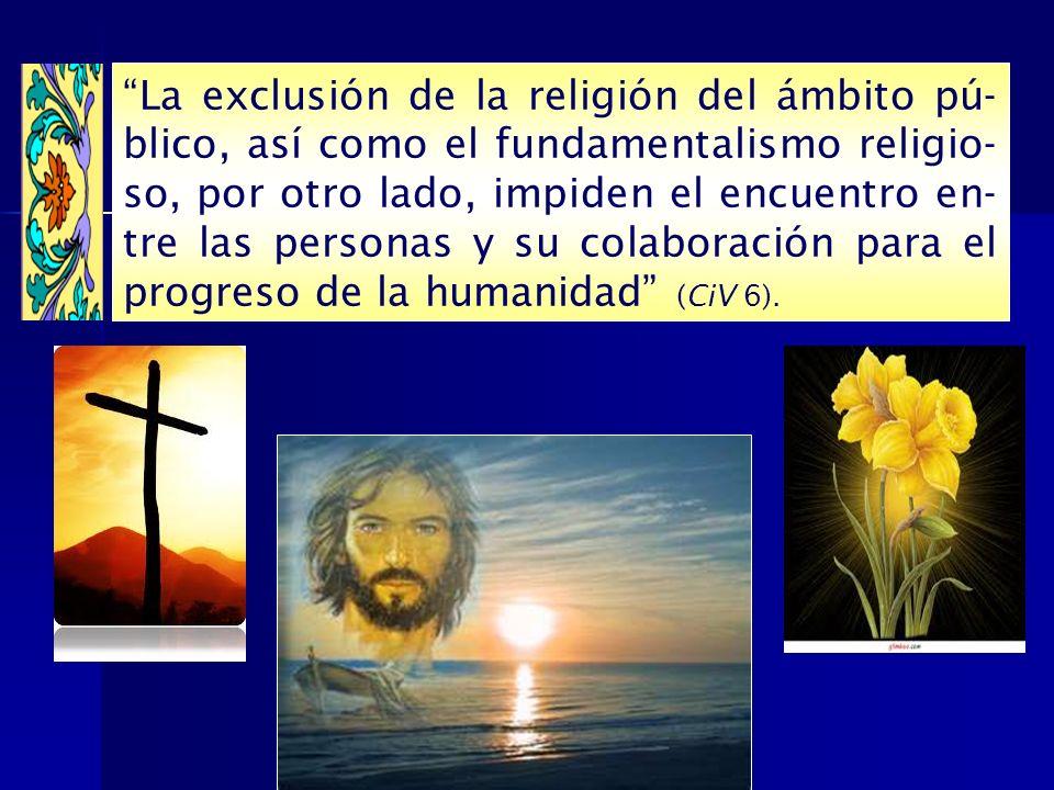 La exclusión de la religión del ámbito pú-blico, así como el fundamentalismo religio-so, por otro lado, impiden el encuentro en-tre las personas y su colaboración para el progreso de la humanidad (CiV 6).
