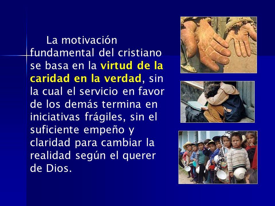La motivación fundamental del cristiano se basa en la virtud de la caridad en la verdad, sin la cual el servicio en favor de los demás termina en iniciativas frágiles, sin el suficiente empeño y claridad para cambiar la realidad según el querer de Dios.