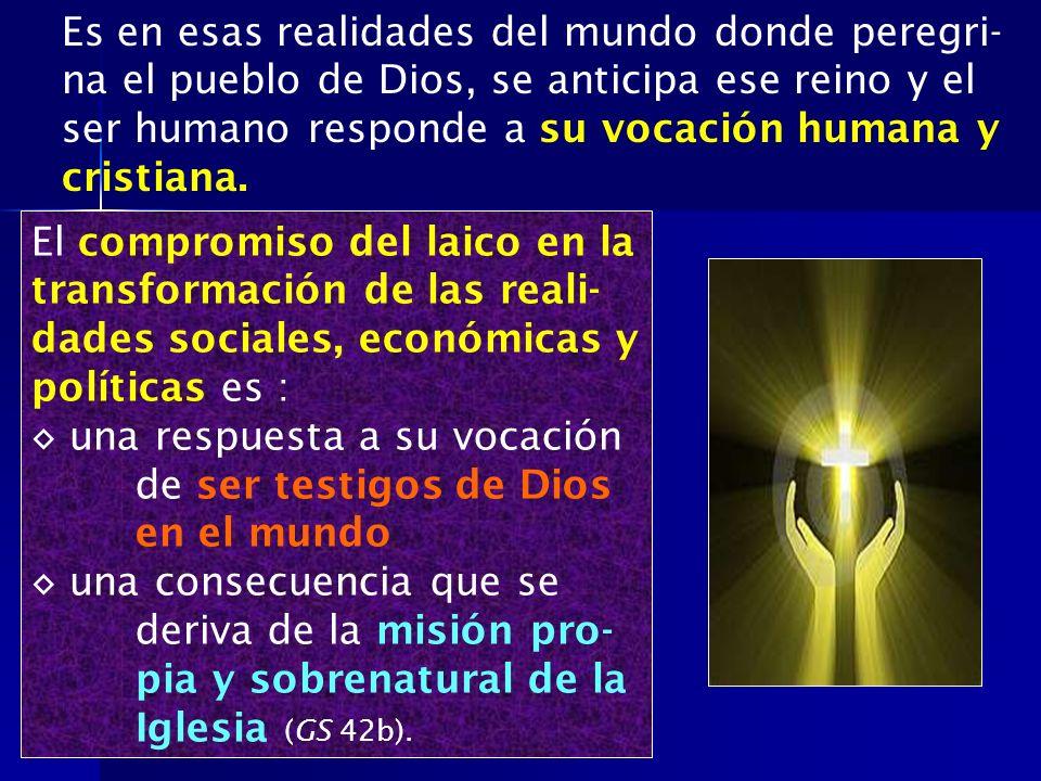 Es en esas realidades del mundo donde peregri-na el pueblo de Dios, se anticipa ese reino y el ser humano responde a su vocación humana y cristiana.