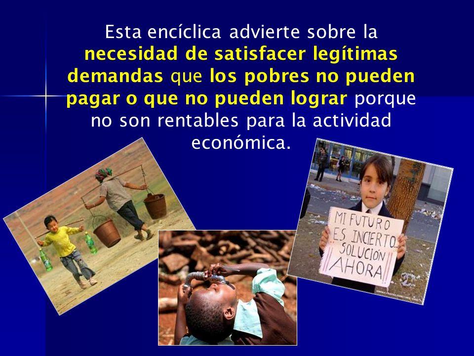 Esta encíclica advierte sobre la necesidad de satisfacer legítimas demandas que los pobres no pueden pagar o que no pueden lograr porque no son rentables para la actividad económica.