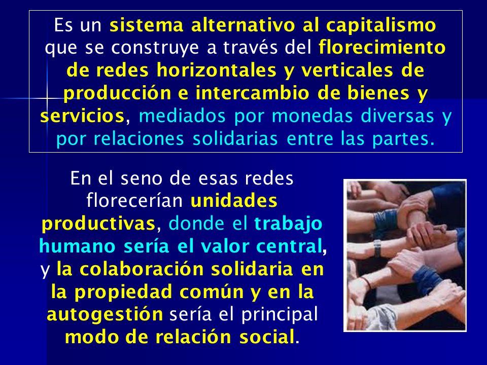 Es un sistema alternativo al capitalismo que se construye a través del florecimiento de redes horizontales y verticales de producción e intercambio de bienes y servicios, mediados por monedas diversas y por relaciones solidarias entre las partes.