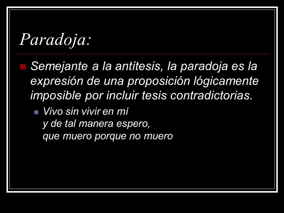 Paradoja:Semejante a la antítesis, la paradoja es la expresión de una proposición lógicamente imposible por incluir tesis contradictorias.