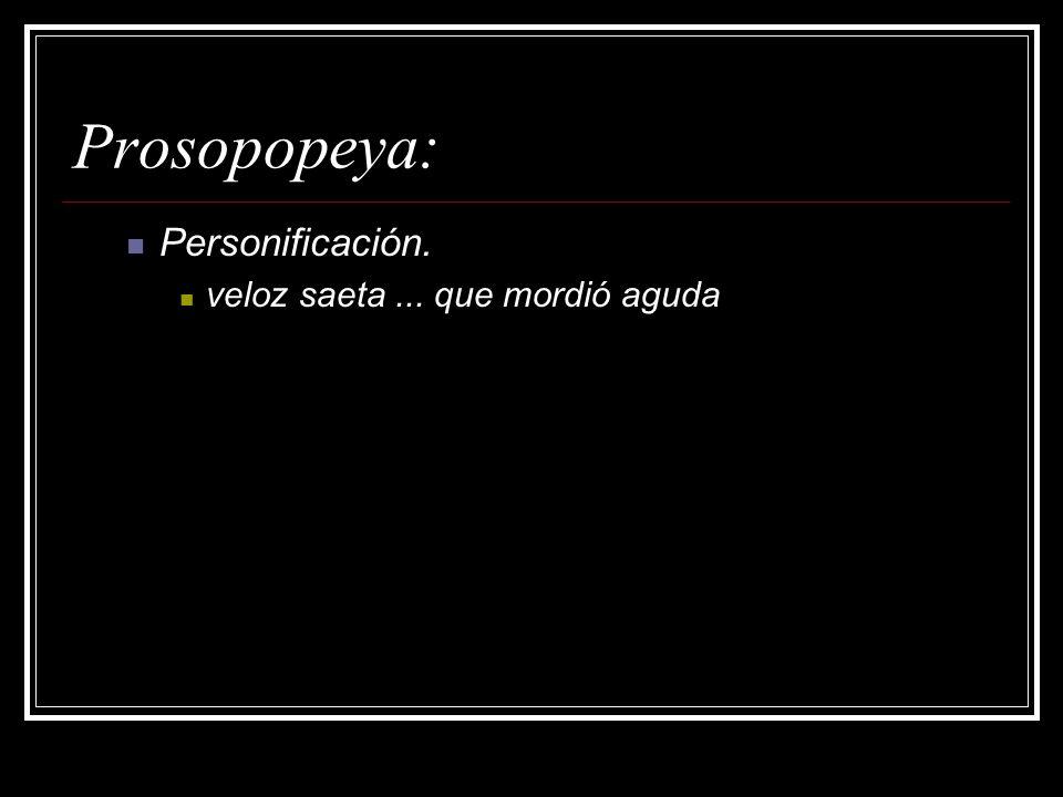 Prosopopeya: Personificación. veloz saeta ... que mordió aguda