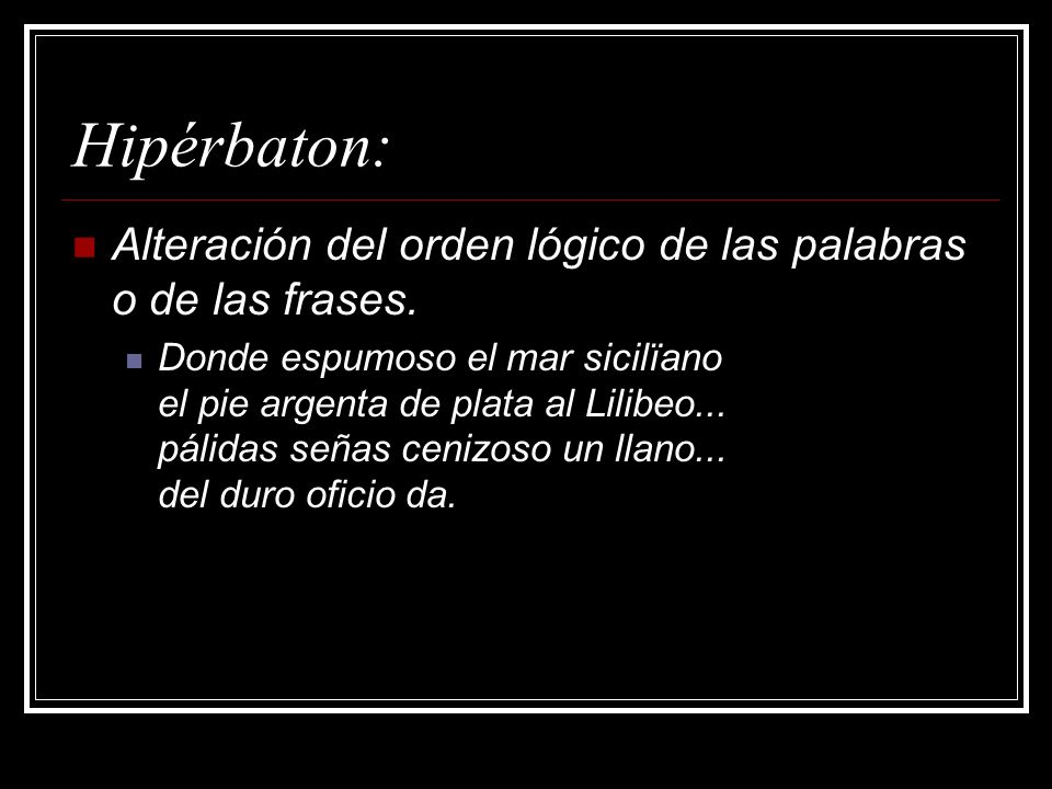 Hipérbaton: Alteración del orden lógico de las palabras o de las frases.