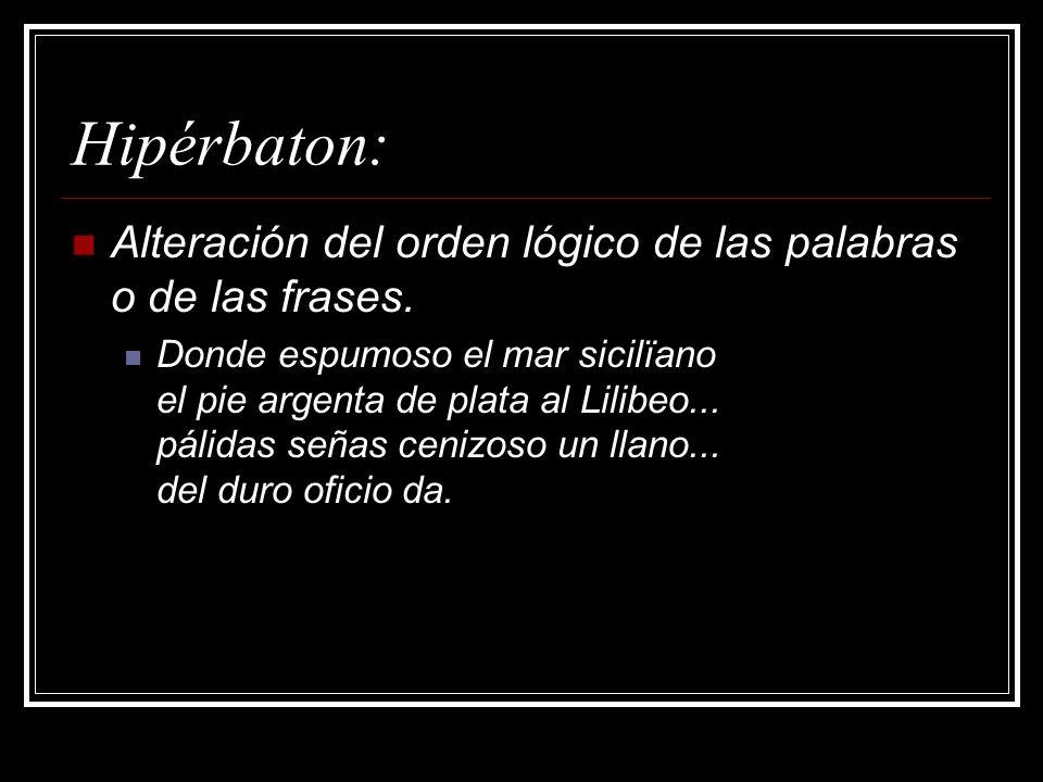 Hipérbaton:Alteración del orden lógico de las palabras o de las frases.