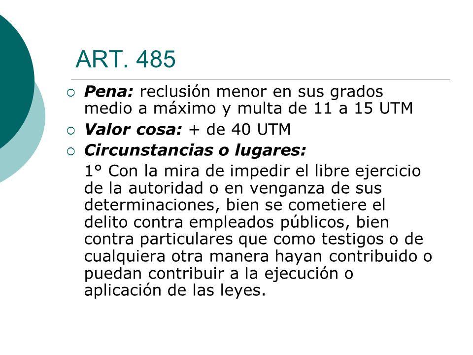 ART. 485 Pena: reclusión menor en sus grados medio a máximo y multa de 11 a 15 UTM. Valor cosa: + de 40 UTM.