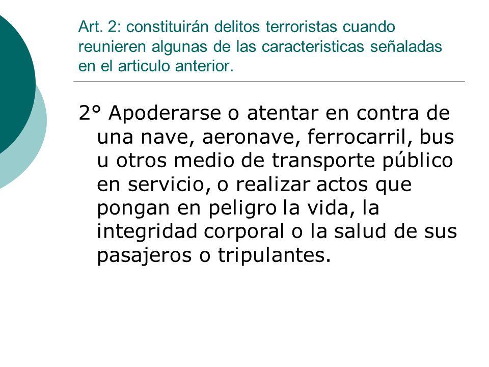 Art. 2: constituirán delitos terroristas cuando reunieren algunas de las caracteristicas señaladas en el articulo anterior.