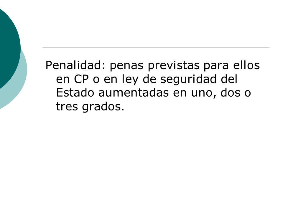 Penalidad: penas previstas para ellos en CP o en ley de seguridad del Estado aumentadas en uno, dos o tres grados.