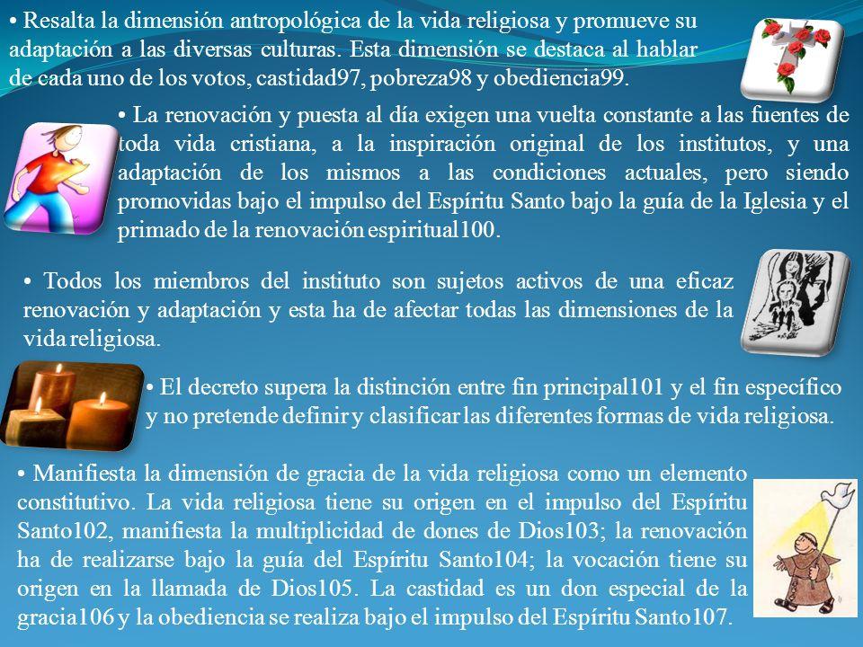 • Resalta la dimensión antropológica de la vida religiosa y promueve su adaptación a las diversas culturas. Esta dimensión se destaca al hablar de cada uno de los votos, castidad97, pobreza98 y obediencia99.