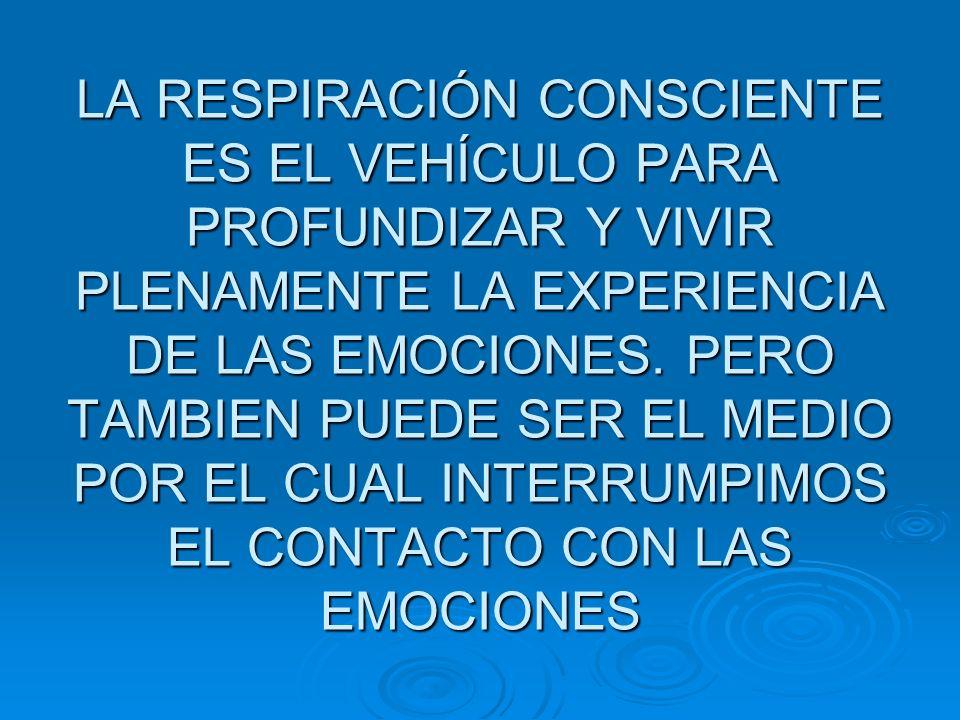 LA RESPIRACIÓN CONSCIENTE ES EL VEHÍCULO PARA PROFUNDIZAR Y VIVIR PLENAMENTE LA EXPERIENCIA DE LAS EMOCIONES.
