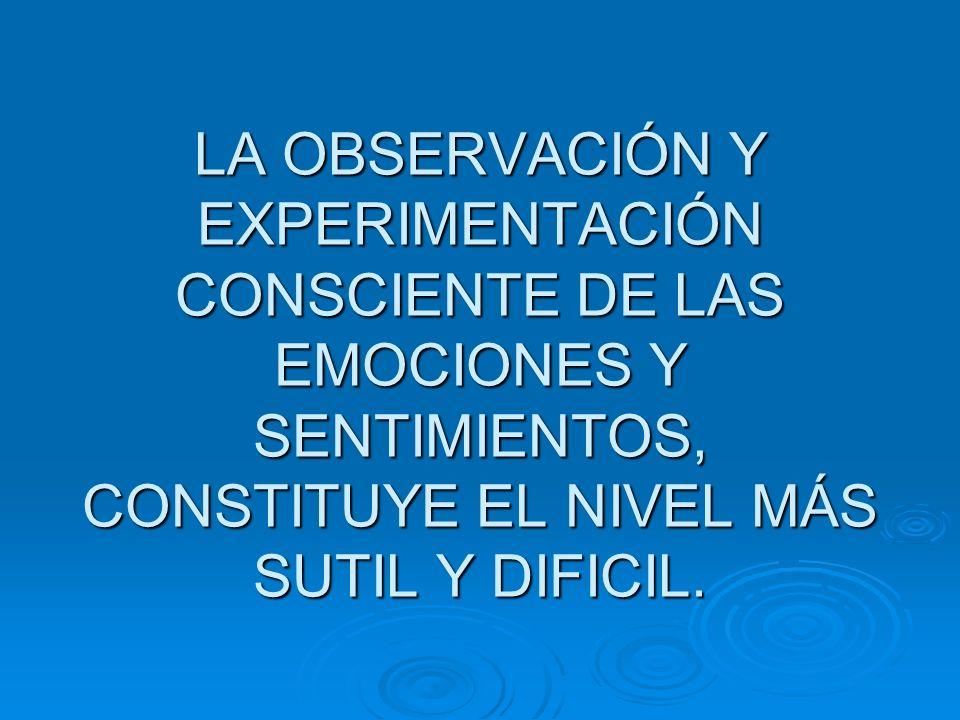 LA OBSERVACIÓN Y EXPERIMENTACIÓN CONSCIENTE DE LAS EMOCIONES Y SENTIMIENTOS, CONSTITUYE EL NIVEL MÁS SUTIL Y DIFICIL.