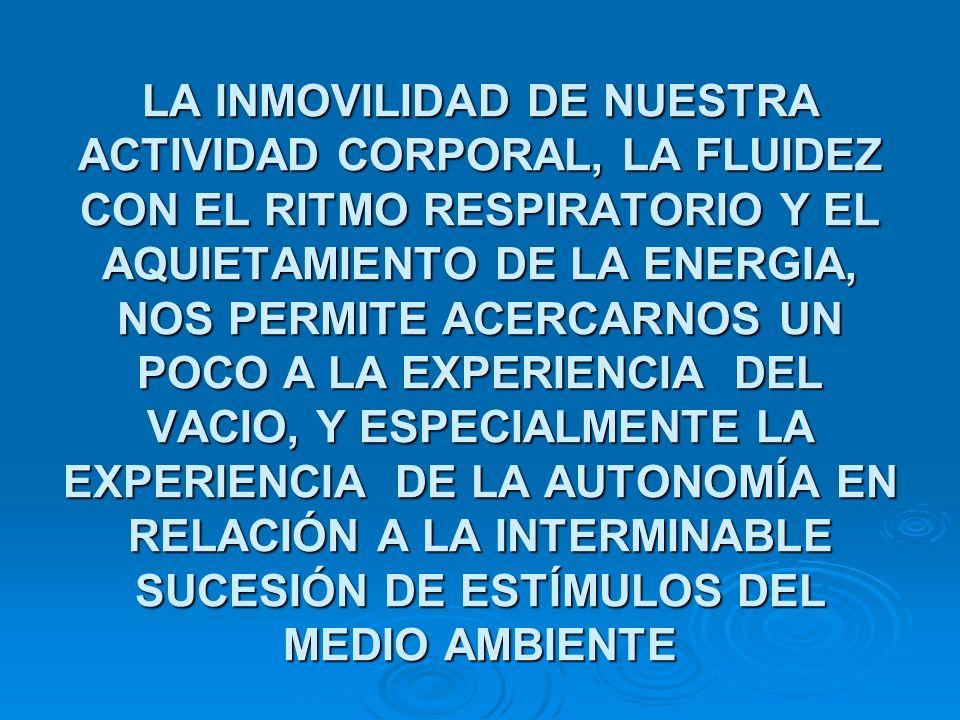LA INMOVILIDAD DE NUESTRA ACTIVIDAD CORPORAL, LA FLUIDEZ CON EL RITMO RESPIRATORIO Y EL AQUIETAMIENTO DE LA ENERGIA, NOS PERMITE ACERCARNOS UN POCO A LA EXPERIENCIA DEL VACIO, Y ESPECIALMENTE LA EXPERIENCIA DE LA AUTONOMÍA EN RELACIÓN A LA INTERMINABLE SUCESIÓN DE ESTÍMULOS DEL MEDIO AMBIENTE