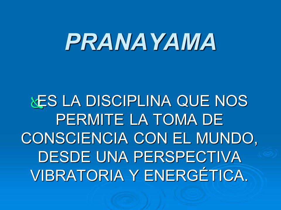 PRANAYAMA ES LA DISCIPLINA QUE NOS PERMITE LA TOMA DE CONSCIENCIA CON EL MUNDO, DESDE UNA PERSPECTIVA VIBRATORIA Y ENERGÉTICA.