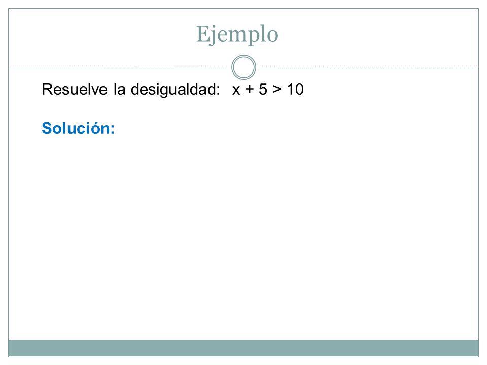 Ejemplo Resuelve la desigualdad: x + 5 > 10 Solución:
