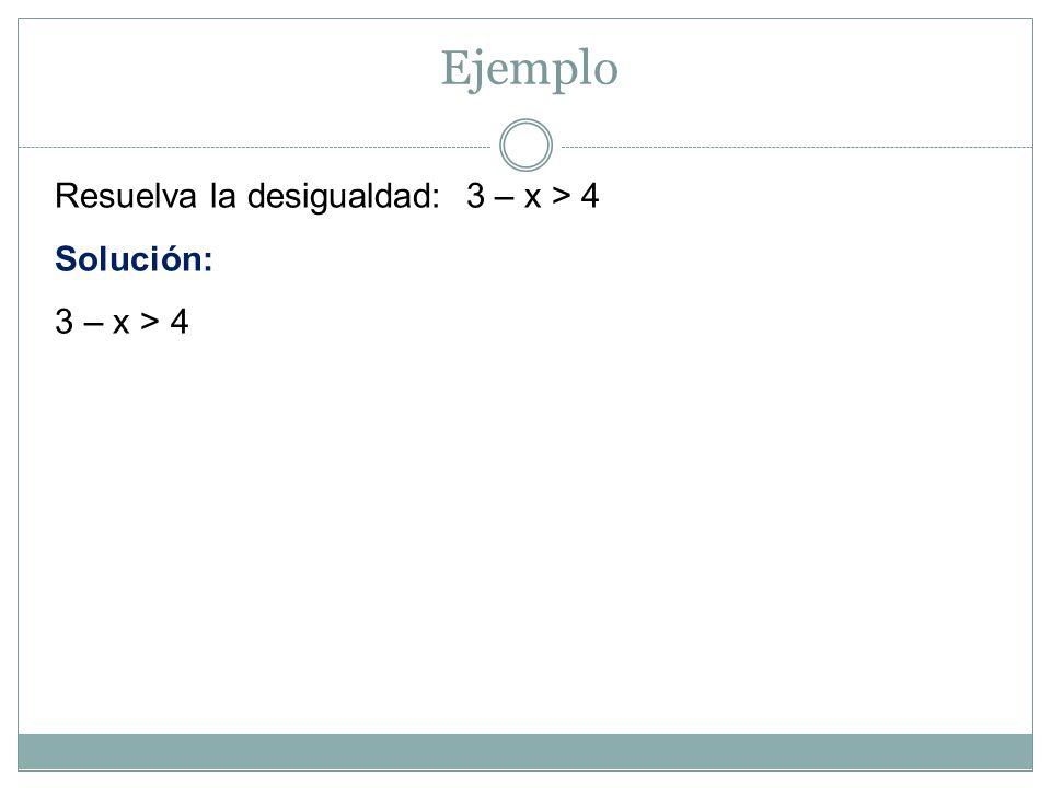 Ejemplo Resuelva la desigualdad: 3 – x > 4 Solución: 3 – x > 4
