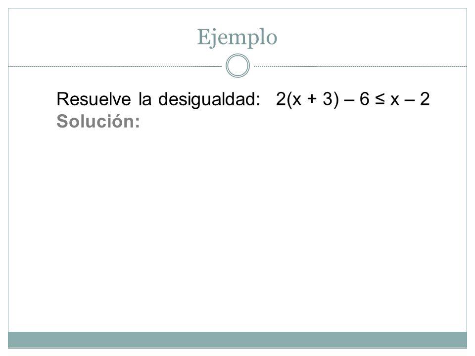 Ejemplo Resuelve la desigualdad: Solución: 2(x + 3) – 6 ≤ x – 2