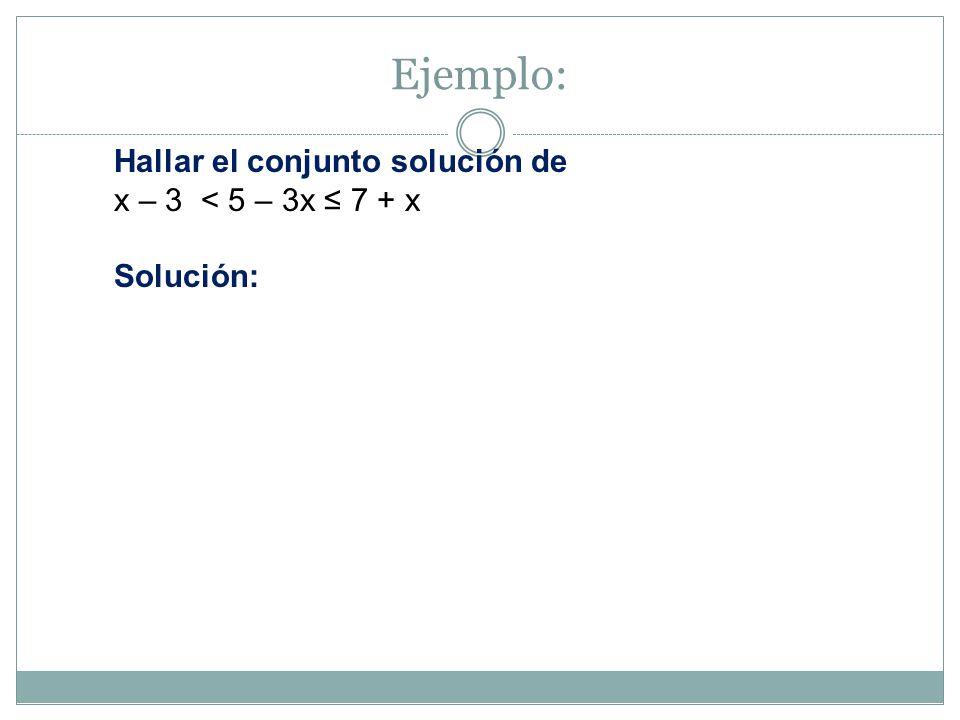 Ejemplo: Hallar el conjunto solución de x – 3 < 5 – 3x ≤ 7 + x