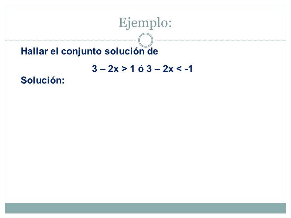 Ejemplo: Hallar el conjunto solución de 3 – 2x > 1 ó 3 – 2x < -1
