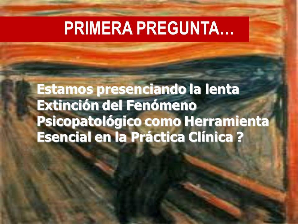 PRIMERA PREGUNTA… Estamos presenciando la lenta Extinción del Fenómeno Psicopatológico como Herramienta Esencial en la Práctica Clínica