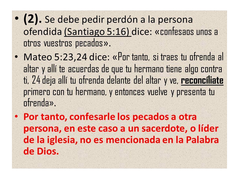 (2). Se debe pedir perdón a la persona ofendida (Santiago 5:16) dice: «confesaos unos a otros vuestros pecados».