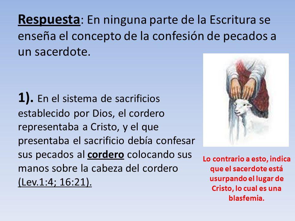 Respuesta: En ninguna parte de la Escritura se enseña el concepto de la confesión de pecados a un sacerdote.