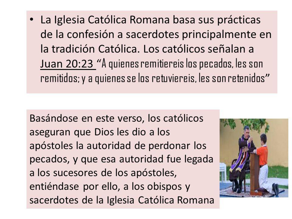 La Iglesia Católica Romana basa sus prácticas de la confesión a sacerdotes principalmente en la tradición Católica. Los católicos señalan a Juan 20:23 A quienes remitiereis los pecados, les son remitidos; y a quienes se los retuviereis, les son retenidos