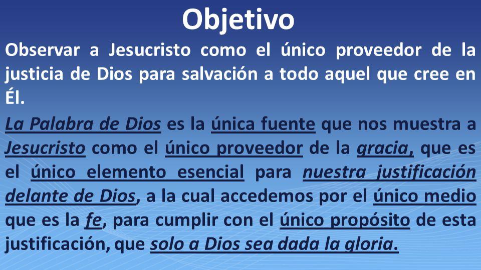 Objetivo Observar a Jesucristo como el único proveedor de la justicia de Dios para salvación a todo aquel que cree en Él.
