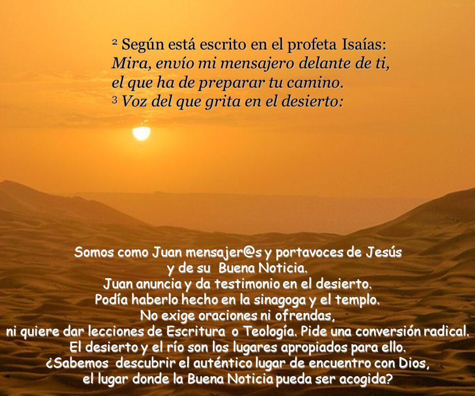 2 Según está escrito en el profeta Isaías: Mira, envío mi mensajero delante de ti, el que ha de preparar tu camino. 3 Voz del que grita en el desierto: