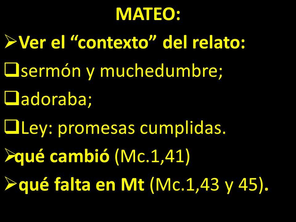 MATEO: Ver el contexto del relato: sermón y muchedumbre; adoraba; Ley: promesas cumplidas. qué cambió (Mc.1,41)