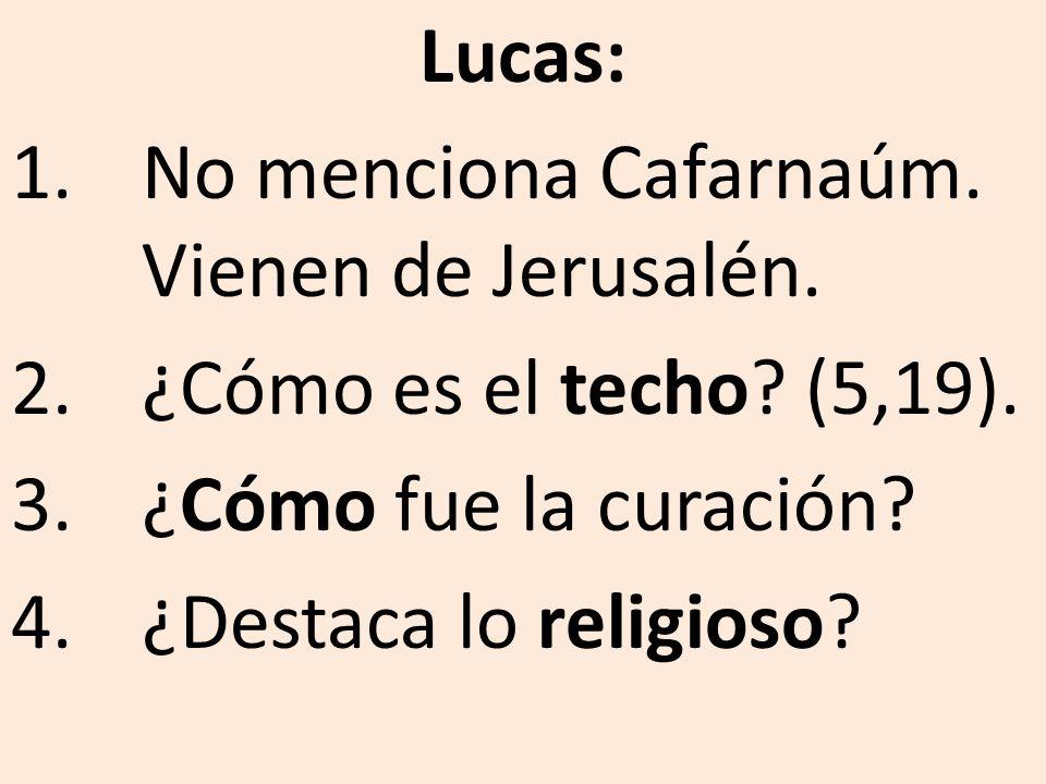 Lucas: No menciona Cafarnaúm. Vienen de Jerusalén. ¿Cómo es el techo (5,19). ¿Cómo fue la curación