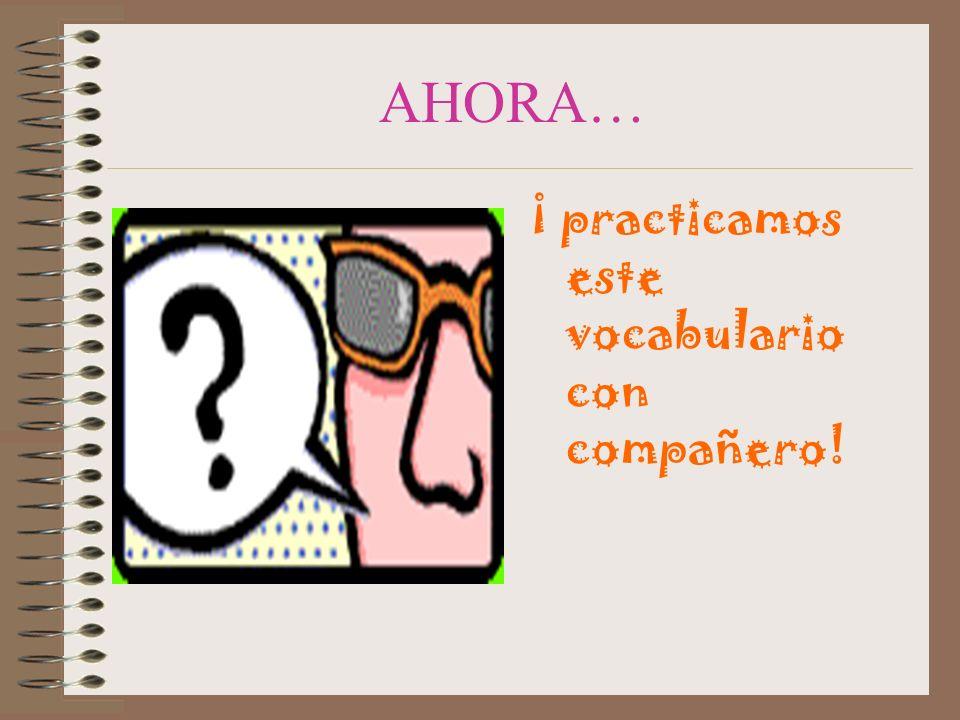 AHORA… ¡ practicamos este vocabulario con compañero!