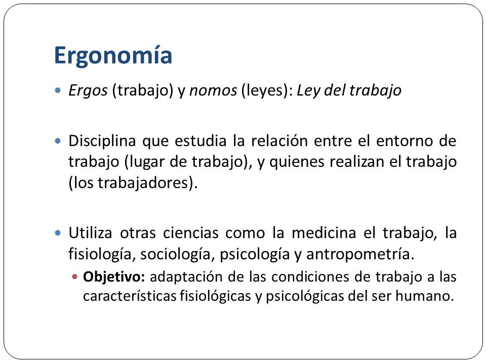 Ergonomía Ergos (trabajo) y nomos (leyes): Ley del trabajo