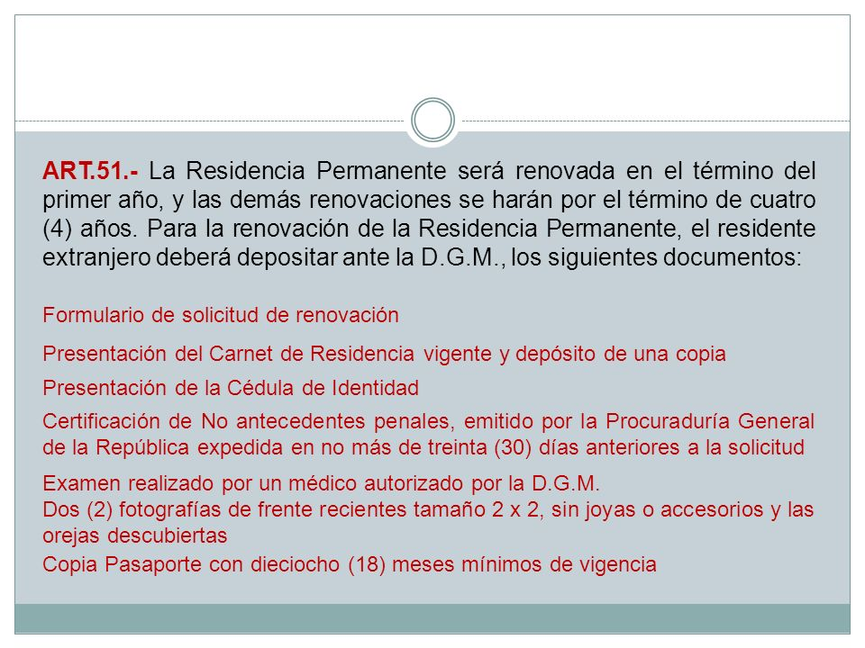 ART.51.- La Residencia Permanente será renovada en el término del primer año, y las demás renovaciones se harán por el término de cuatro (4) años. Para la renovación de la Residencia Permanente, el residente extranjero deberá depositar ante la D.G.M., los siguientes documentos: