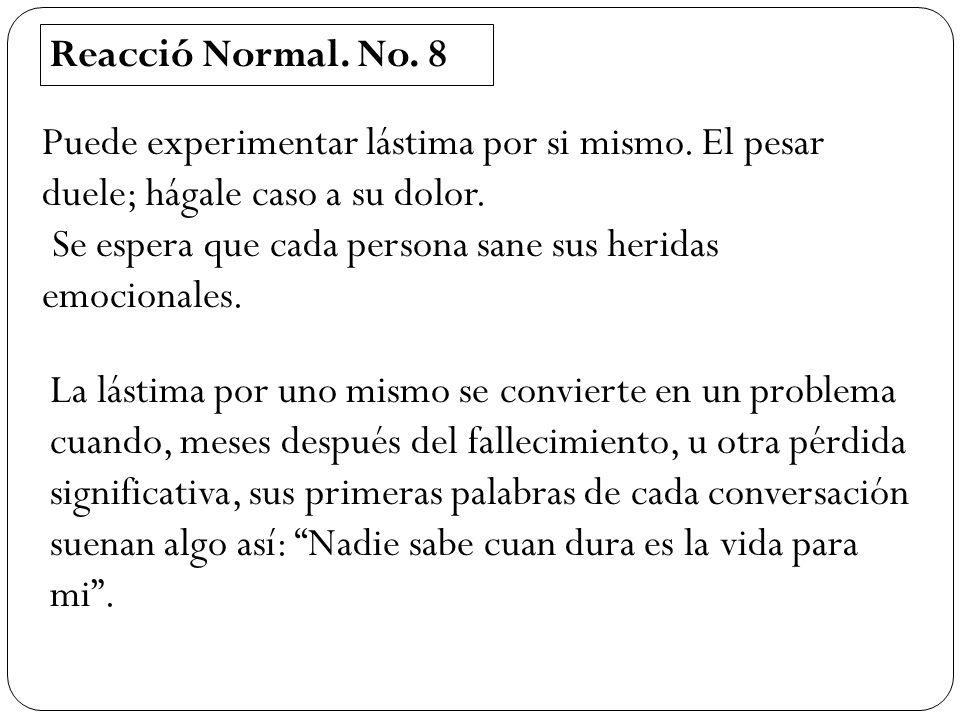 Reacció Normal. No. 8 Puede experimentar lástima por si mismo. El pesar duele; hágale caso a su dolor.