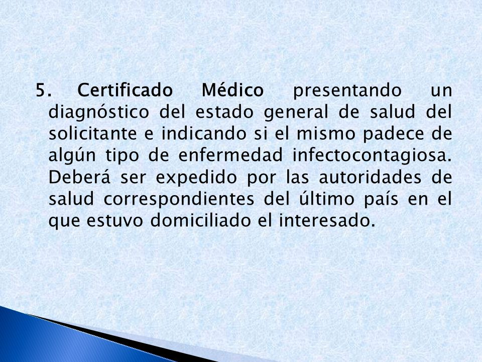 5. Certificado Médico presentando un diagnóstico del estado general de salud del solicitante e indicando si el mismo padece de algún tipo de enfermedad infectocontagiosa.