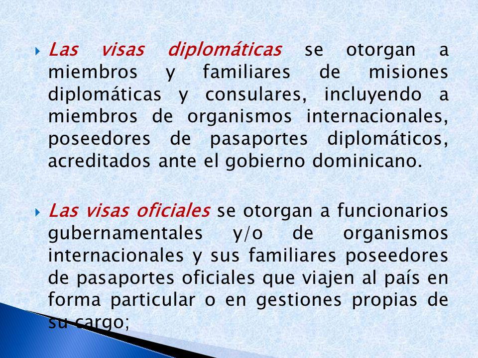 Las visas diplomáticas se otorgan a miembros y familiares de misiones diplomáticas y consulares, incluyendo a miembros de organismos internacionales, poseedores de pasaportes diplomáticos, acreditados ante el gobierno dominicano.