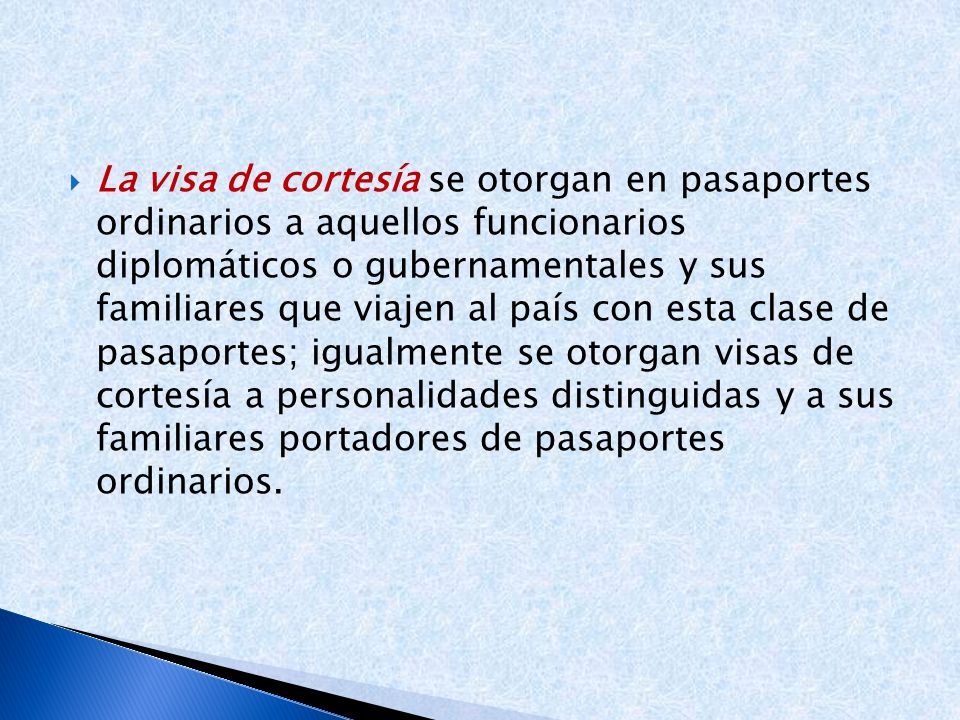 La visa de cortesía se otorgan en pasaportes ordinarios a aquellos funcionarios diplomáticos o gubernamentales y sus familiares que viajen al país con esta clase de pasaportes; igualmente se otorgan visas de cortesía a personalidades distinguidas y a sus familiares portadores de pasaportes ordinarios.
