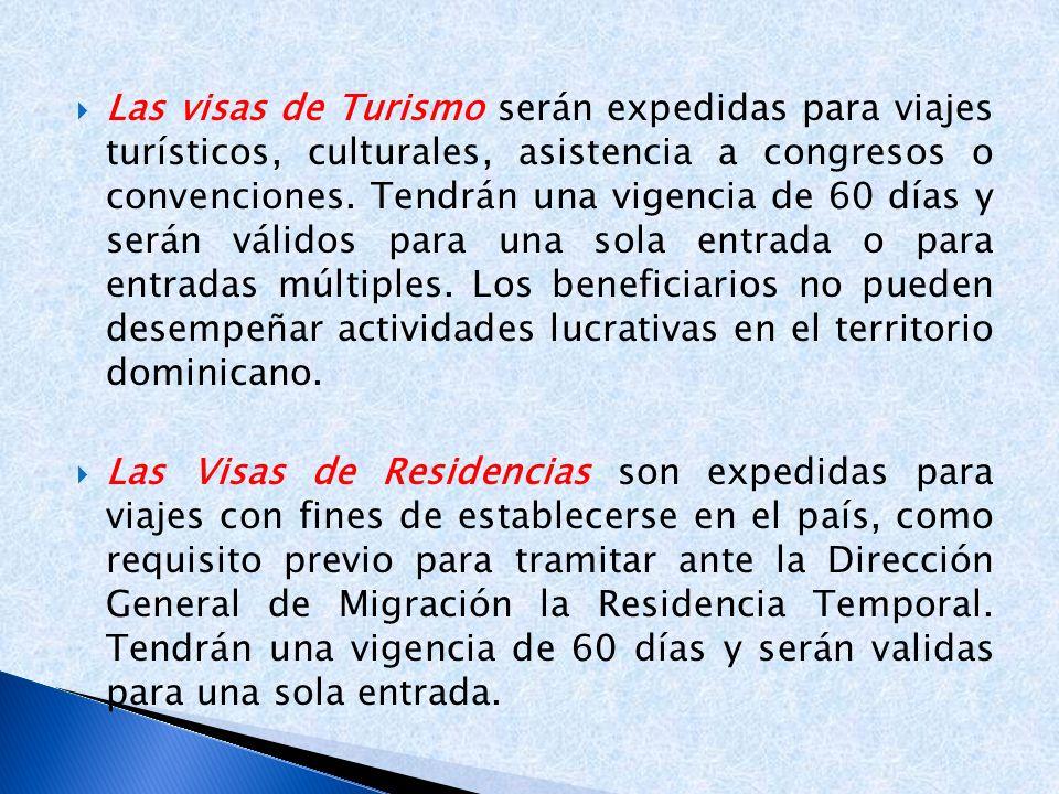 Las visas de Turismo serán expedidas para viajes turísticos, culturales, asistencia a congresos o convenciones. Tendrán una vigencia de 60 días y serán válidos para una sola entrada o para entradas múltiples. Los beneficiarios no pueden desempeñar actividades lucrativas en el territorio dominicano.