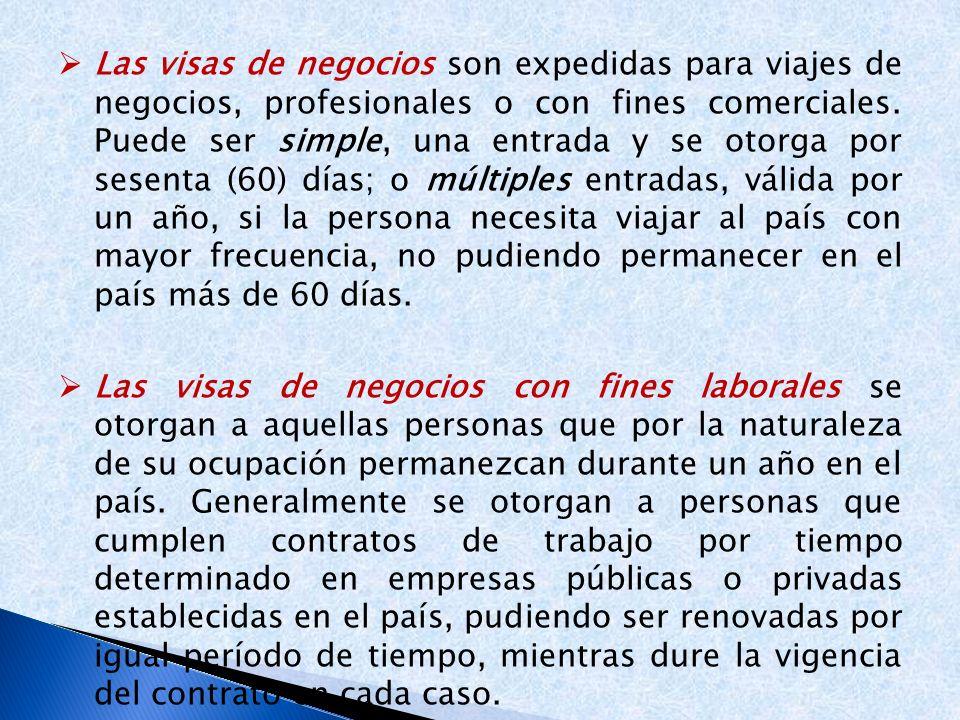 Las visas de negocios son expedidas para viajes de negocios, profesionales o con fines comerciales. Puede ser simple, una entrada y se otorga por sesenta (60) días; o múltiples entradas, válida por un año, si la persona necesita viajar al país con mayor frecuencia, no pudiendo permanecer en el país más de 60 días.