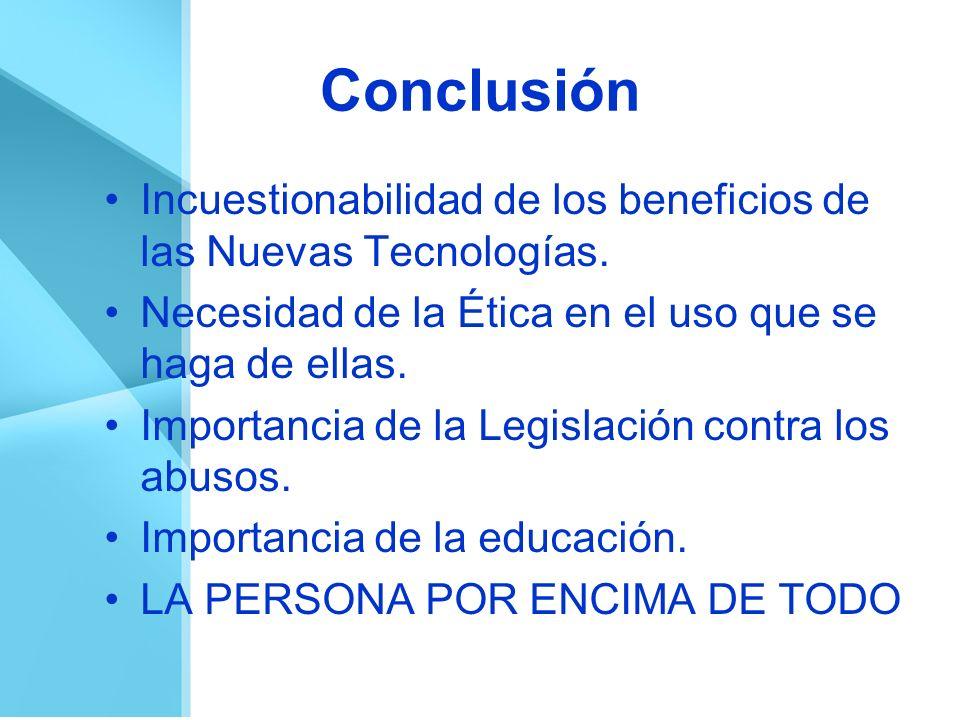 Conclusión Incuestionabilidad de los beneficios de las Nuevas Tecnologías. Necesidad de la Ética en el uso que se haga de ellas.