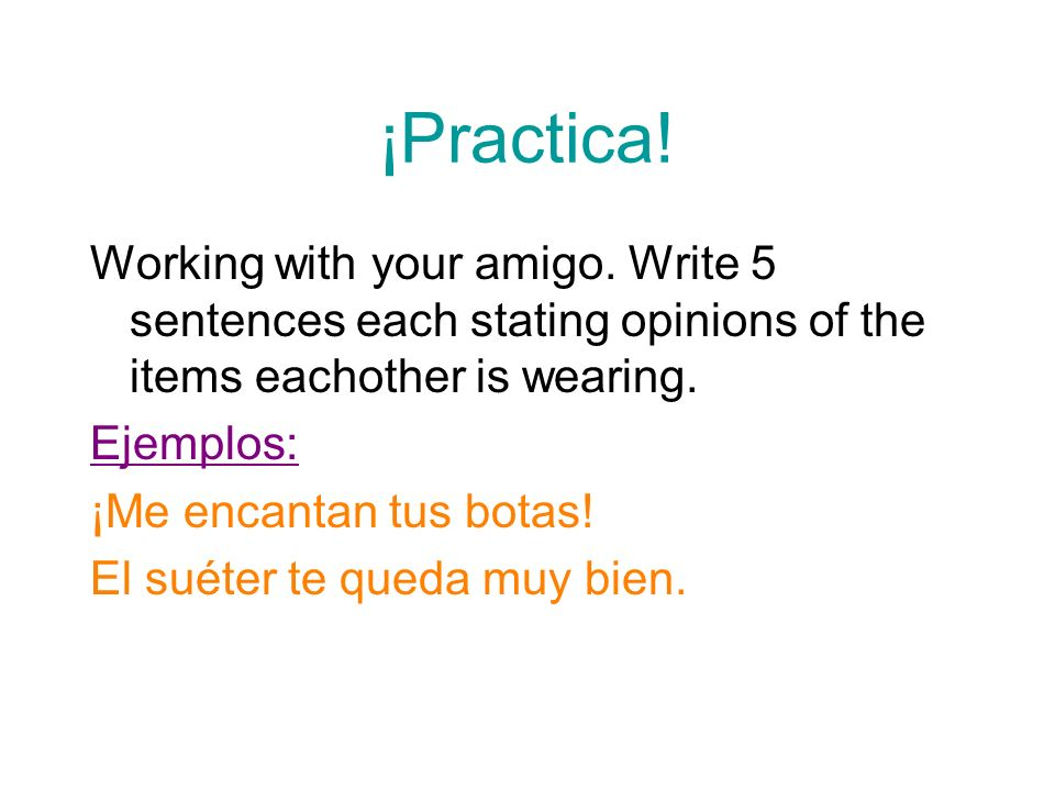 ¡Practica! Working with your amigo. Write 5 sentences each stating opinions of the items eachother is wearing.
