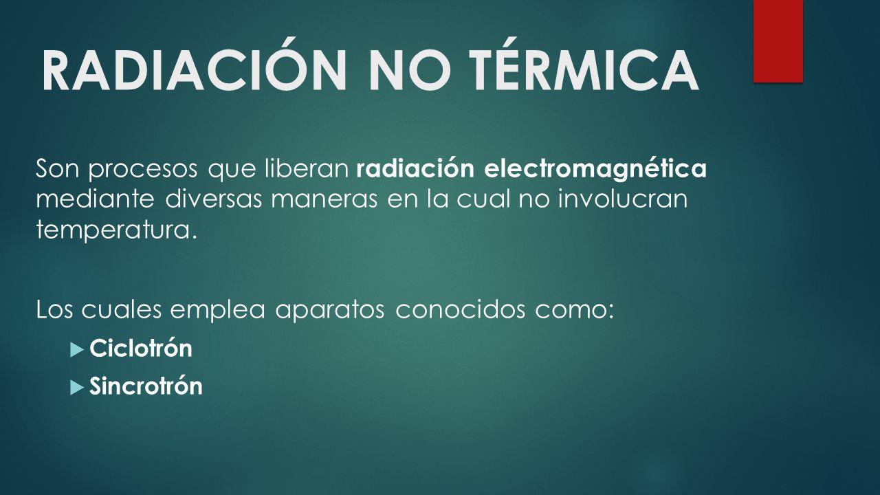RADIACIÓN NO TÉRMICA Son procesos que liberan radiación electromagnética mediante diversas maneras en la cual no involucran temperatura.