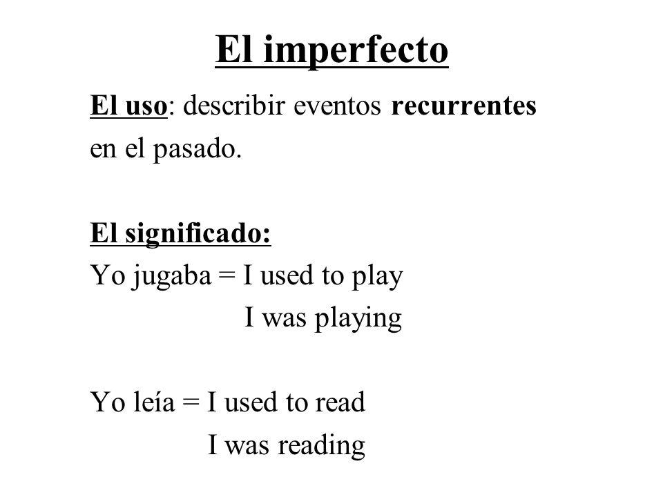 El imperfecto El uso: describir eventos recurrentes en el pasado.
